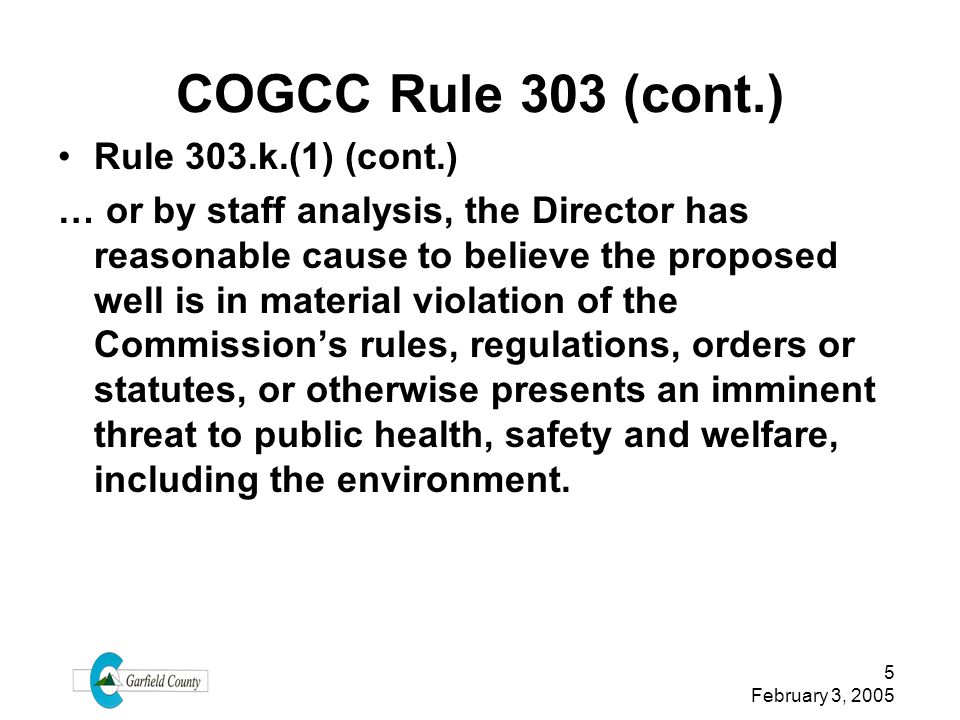 5 February 3, 2005 COGCC Rule 303 (cont.) Rule 303.k.(1) (cont.) … or by staff analysis, the Director has reasonable cause to believe the proposed wel