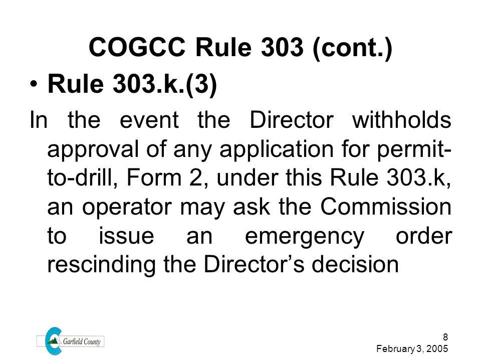 8 February 3, 2005 COGCC Rule 303 (cont.) Rule 303.k.(3) In the event the Director withholds approval of any application for permit- to-drill, Form 2,