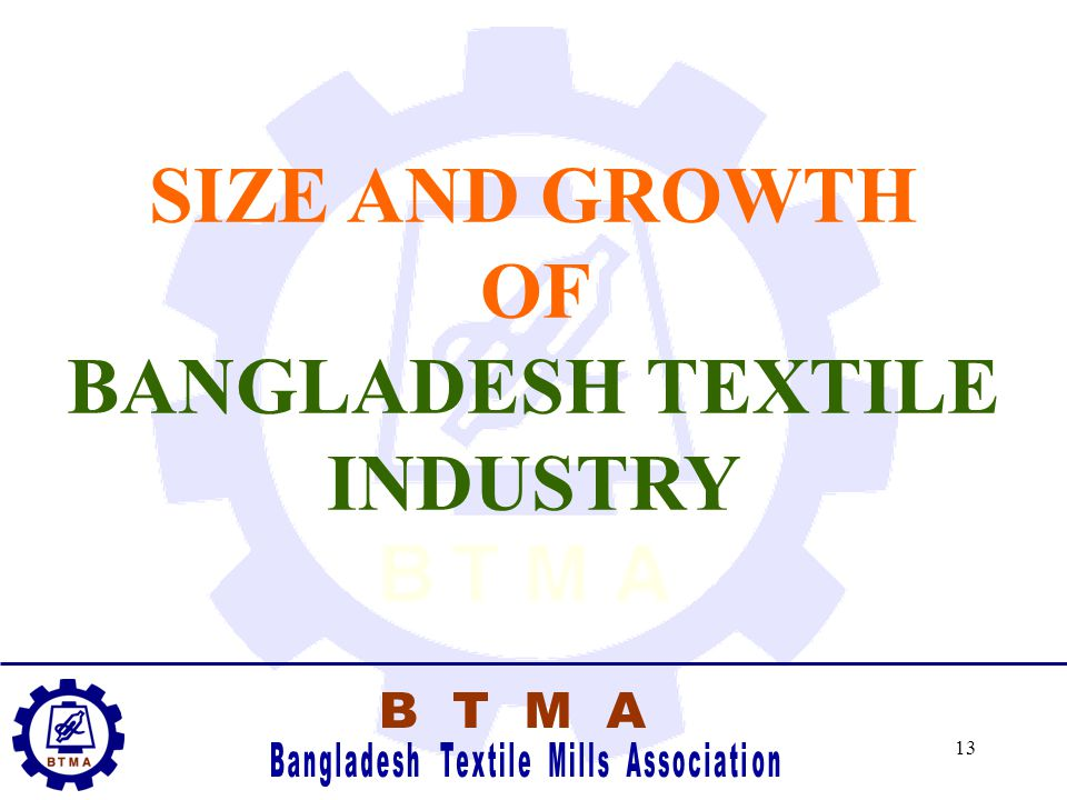 12 Why in Dhaka Region ? -I-International Communication available - Easy for buyers to visit, inspect etc. -T-Trained technical manpower easily availa