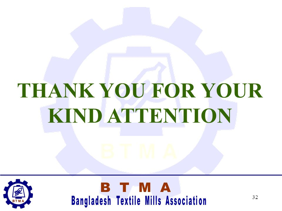 31 Contact Information BTMA would be most pleased to assist in any enquiries. Please contact us at- Bangladesh Textile Mills Association Unique Trade