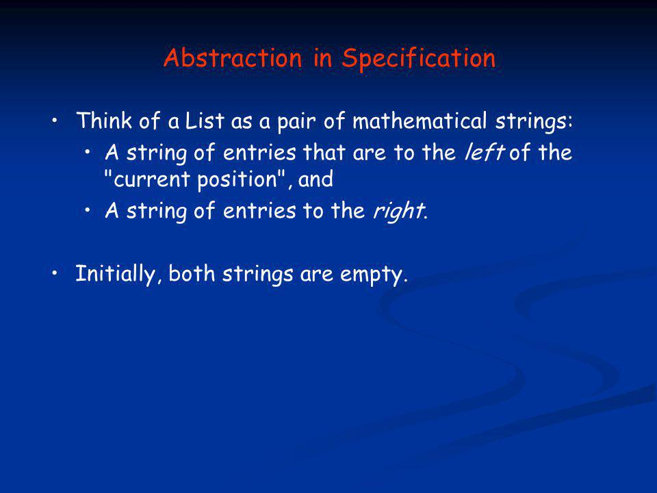 Abstraction in Specification Think of a List as a pair of mathematical strings: A string of entries that are to the left of the current position , and A string of entries to the right.