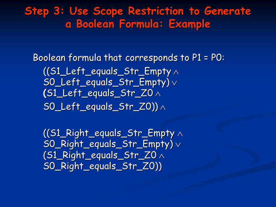 Step 3: Use Scope Restriction to Generate a Boolean Formula: Example Boolean formula that corresponds to P1 = P0: ((S1_Left_equals_Str_Empty S0_Left_equals_Str_Empty) (S1_Left_equals_Str_Z0 ((S1_Left_equals_Str_Empty S0_Left_equals_Str_Empty) (S1_Left_equals_Str_Z0 S0_Left_equals_Str_Z0)) S0_Left_equals_Str_Z0)) ((S1_Right_equals_Str_Empty S0_Right_equals_Str_Empty) (S1_Right_equals_Str_Z0 S0_Right_equals_Str_Z0))