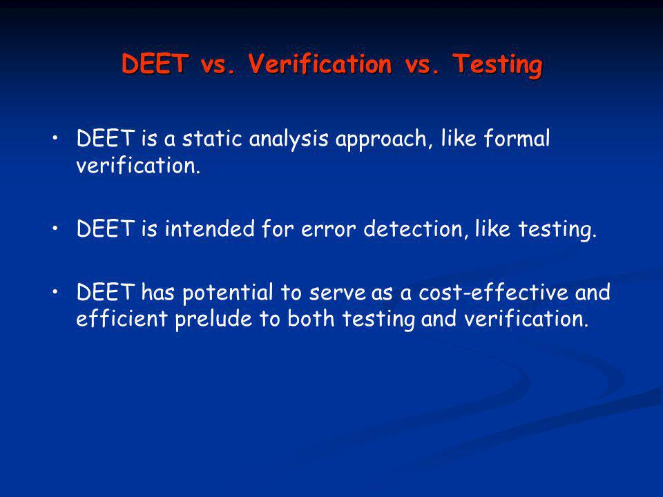 DEET vs. Verification vs. Testing DEET is a static analysis approach, like formal verification.
