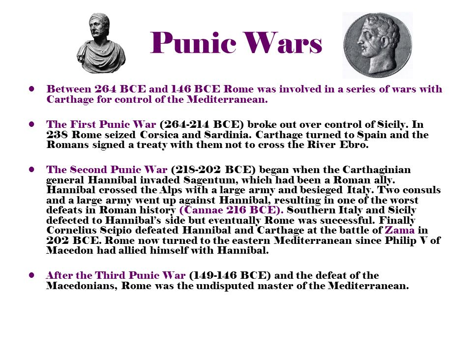 Punic Wars Between 264 BCE and 146 BCE Rome was involved in a series of wars with Carthage for control of the Mediterranean.
