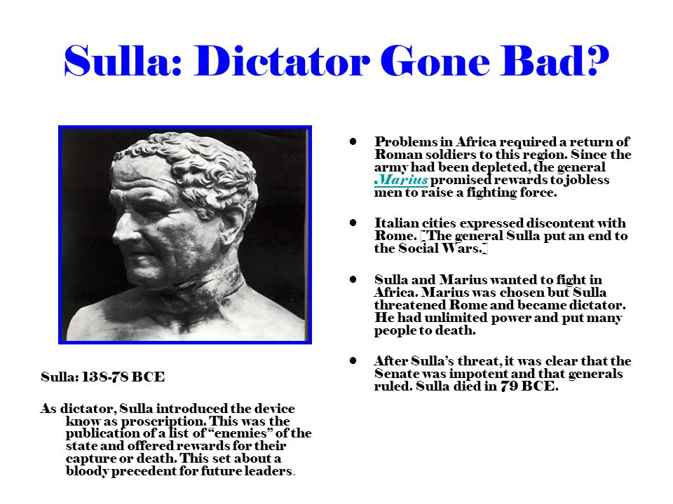 Sulla: Dictator Gone Bad? Sulla: 138-78 BCE As dictator, Sulla introduced the device know as proscription. This was the publication of a list of enemi
