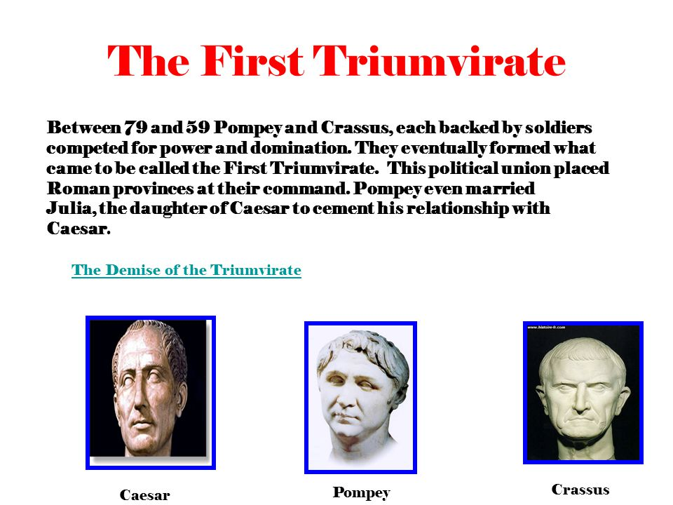 The First Triumvirate Between 79 and 59 Pompey and Crassus, each backed by soldiers competed for power and domination.