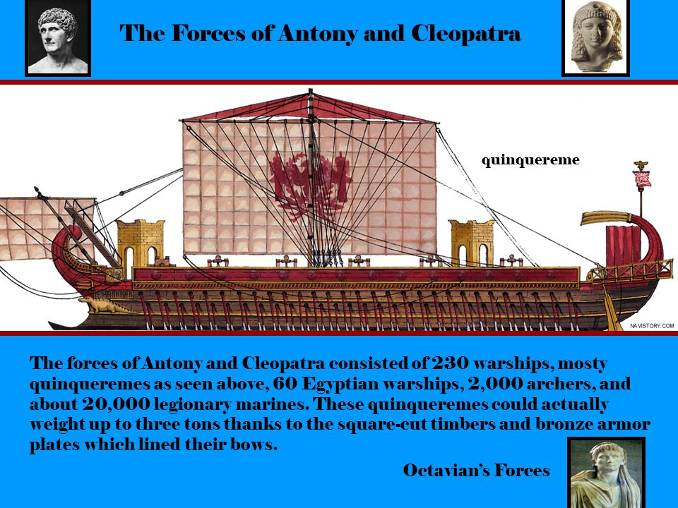 The Forces of Antony and Cleopatra The forces of Antony and Cleopatra consisted of 230 warships, mosty quinqueremes as seen above, 60 Egyptian warships, 2,000 archers, and about 20,000 legionary marines.