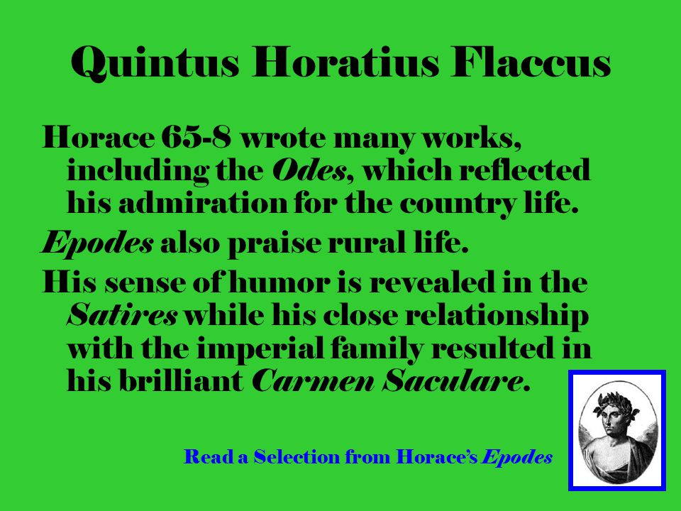 Quintus Horatius Flaccus Horace 65-8 wrote many works, including the Odes, which reflected his admiration for the country life.