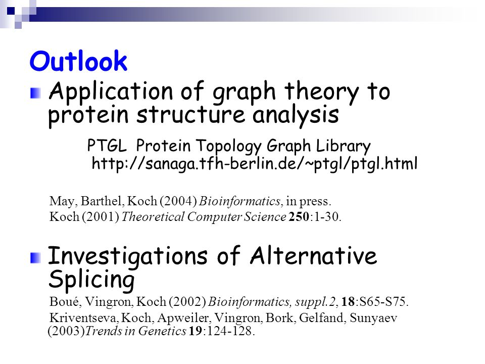 Outlook Application of graph theory to protein structure analysis PTGL Protein Topology Graph Library http://sanaga.tfh-berlin.de/~ptgl/ptgl.html May, Barthel, Koch (2004) Bioinformatics, in press.
