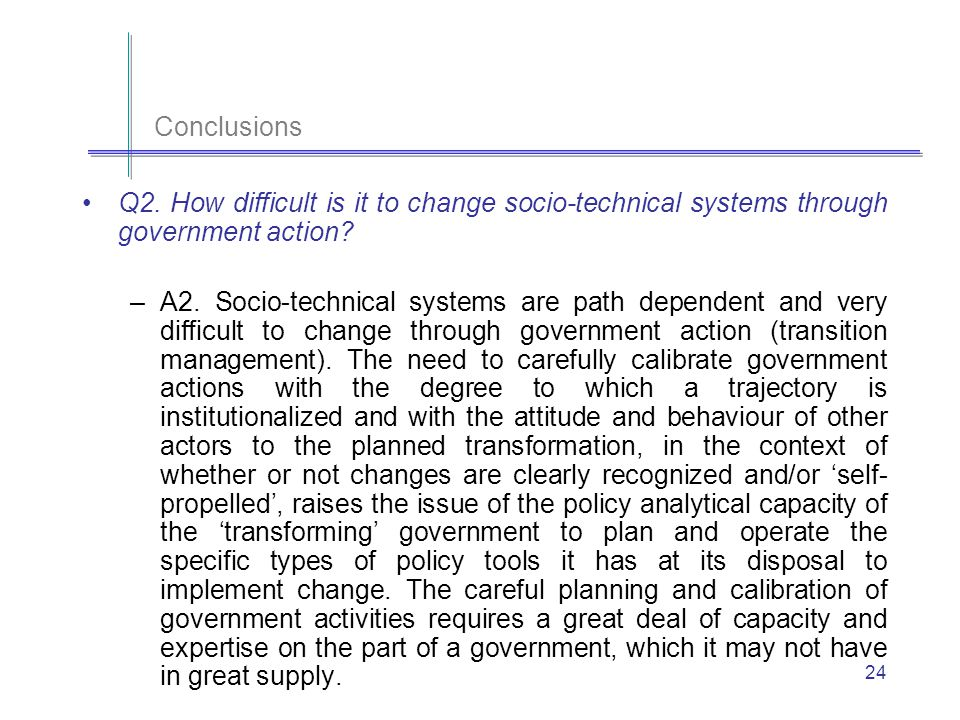 24 Conclusions Q2. How difficult is it to change socio-technical systems through government action.
