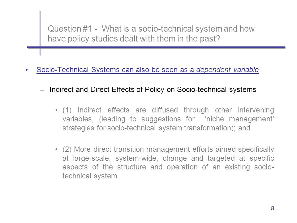 8 Socio-Technical Systems can also be seen as a dependent variable –Indirect and Direct Effects of Policy on Socio-technical systems (1) Indirect effects are diffused through other intervening variables, (leading to suggestions for niche management strategies for socio-technical system transformation); and (2) More direct transition management efforts aimed specifically at large-scale, system-wide, change and targeted at specific aspects of the structure and operation of an existing socio- technical system.