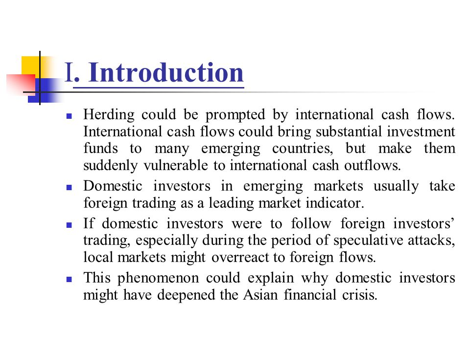 I. Introduction Herding could be prompted by international cash flows. International cash flows could bring substantial investment funds to many emerg