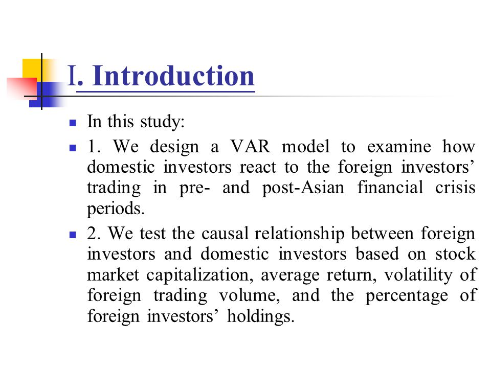 I. Introduction In this study: 1. We design a VAR model to examine how domestic investors react to the foreign investors trading in pre- and post-Asia