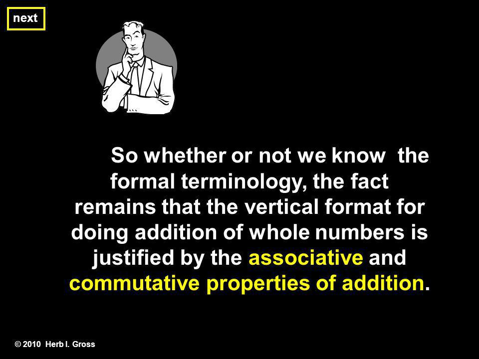 So whether or not we know the formal terminology, the fact remains that the vertical format for doing addition of whole numbers is justified by the as