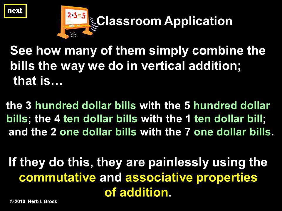 © 2010 Herb I. Gross Classroom Application See how many of them simply combine the bills the way we do in vertical addition; that is… If they do this,
