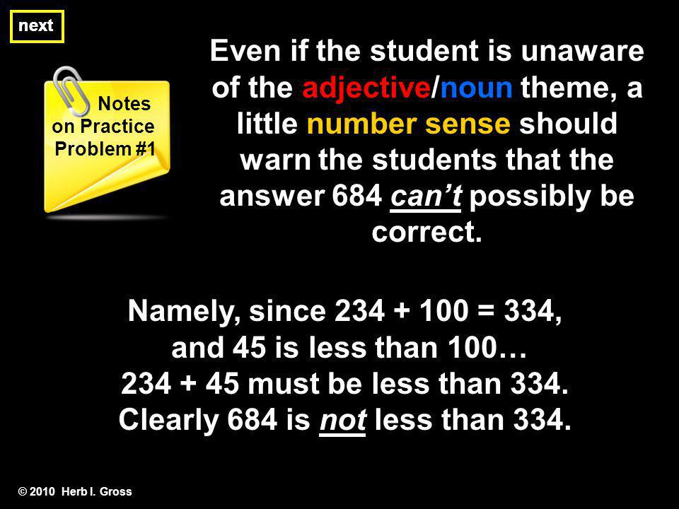 next © 2010 Herb I. Gross Notes on Practice Problem #1 next Even if the student is unaware of the adjective/noun theme, a little number sense should w