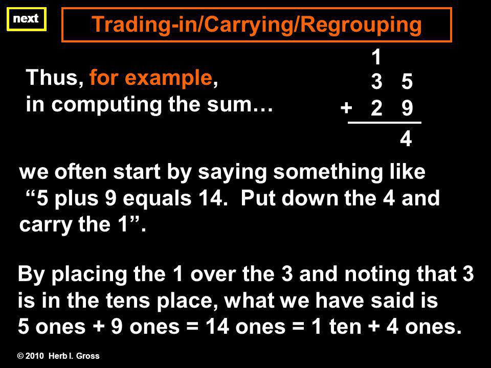 © 2010 Herb I. Gross Thus, for example, in computing the sum… Trading-in/Carrying/Regrouping 4 we often start by saying something like 5 plus 9 equals