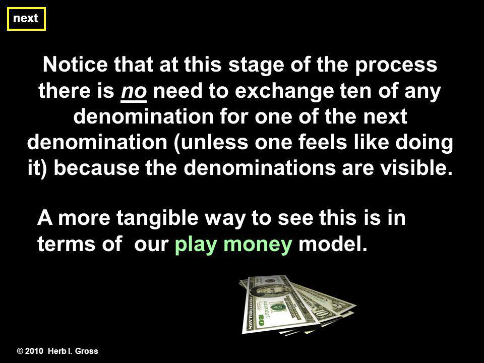 © 2010 Herb I. Gross Notice that at this stage of the process there is no need to exchange ten of any denomination for one of the next denomination (u