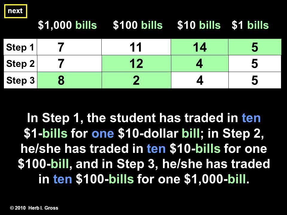next © 2010 Herb I. Gross In Step 1, the student has traded in ten $1-bills for one $10-dollar bill; in Step 2, he/she has traded in ten $10-bills for