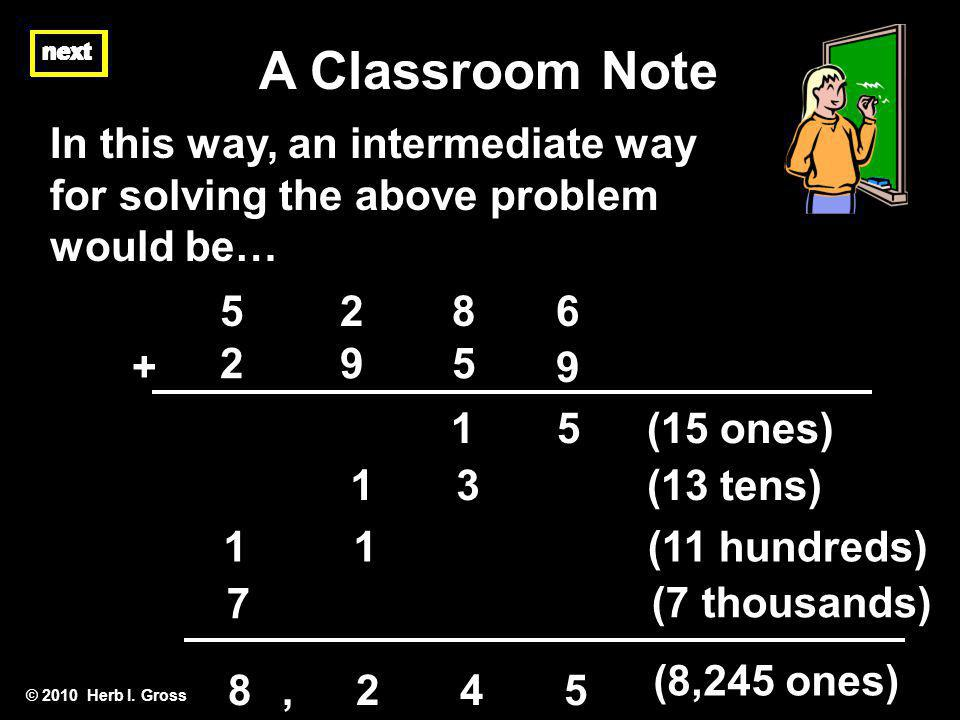 © 2010 Herb I. Gross In this way, an intermediate way for solving the above problem would be… next A Classroom Note 1 5 7 1 3 1 + 295 9 2865 (15 ones)