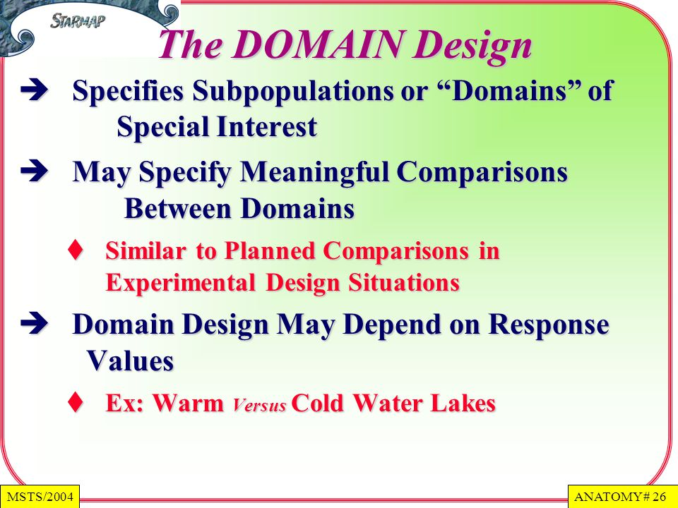 ANATOMY # 26MSTS/2004 The DOMAIN Design Specifies Subpopulations or Domains of Special Interest Specifies Subpopulations or Domains of Special Interest May Specify Meaningful Comparisons Between Domains May Specify Meaningful Comparisons Between Domains Similar to Planned Comparisons in Experimental Design Situations Similar to Planned Comparisons in Experimental Design Situations Domain Design May Depend on Response Values Domain Design May Depend on Response Values Ex: Warm Versus Cold Water Lakes Ex: Warm Versus Cold Water Lakes