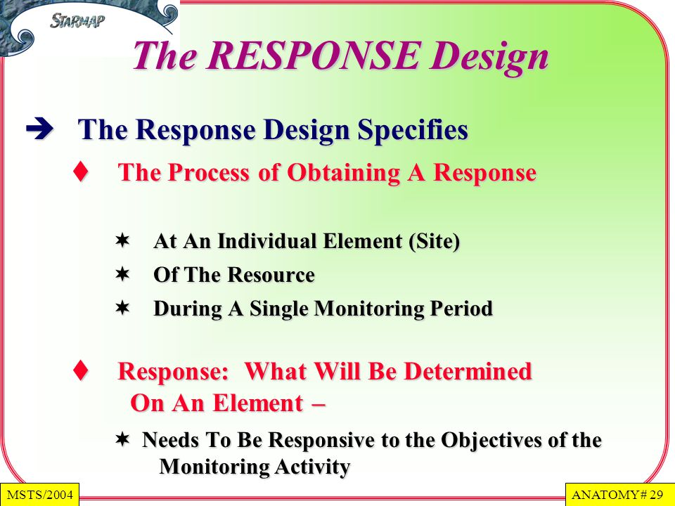 ANATOMY # 29MSTS/2004 The RESPONSE Design The Response Design Specifies The Response Design Specifies The Process of Obtaining A Response The Process of Obtaining A Response At An Individual Element (Site) At An Individual Element (Site) Of The Resource Of The Resource During A Single Monitoring Period During A Single Monitoring Period Response: What Will Be Determined On An Element – Response: What Will Be Determined On An Element – Needs To Be Responsive to the Objectives of the Monitoring Activity Needs To Be Responsive to the Objectives of the Monitoring Activity