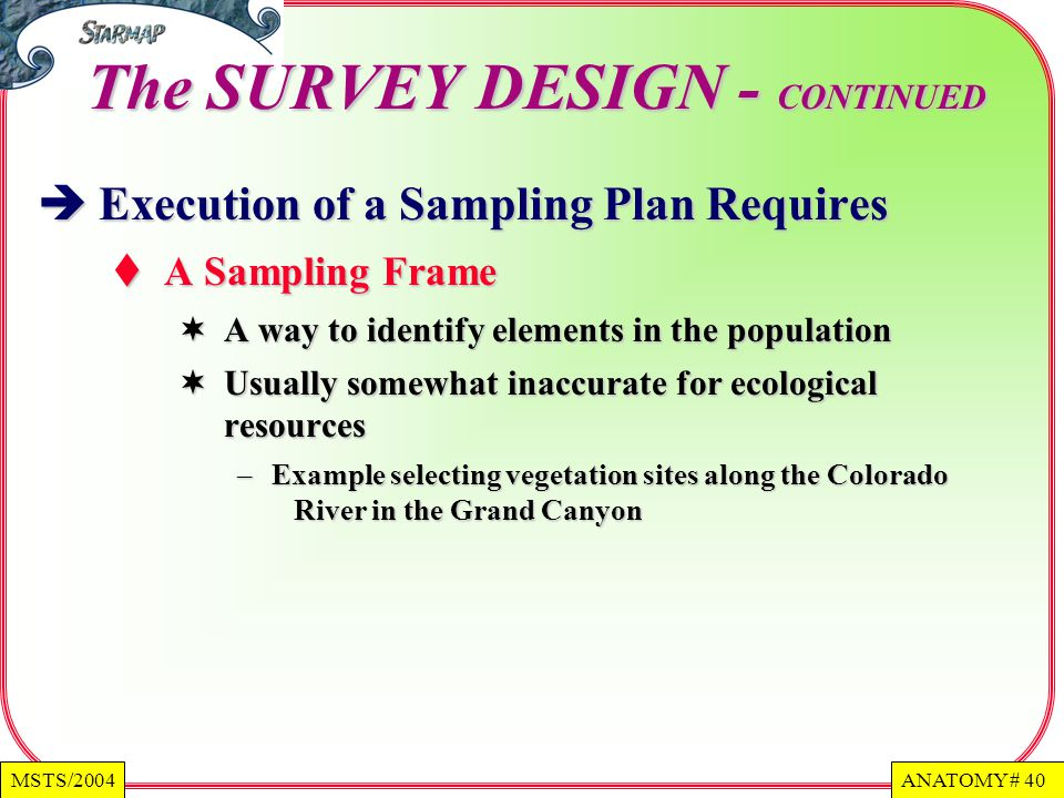 ANATOMY # 40MSTS/2004 The SURVEY DESIGN - CONTINUED Execution of a Sampling Plan Requires Execution of a Sampling Plan Requires A Sampling Frame A Sampling Frame A way to identify elements in the population A way to identify elements in the population Usually somewhat inaccurate for ecological resources Usually somewhat inaccurate for ecological resources – Example selecting vegetation sites along the Colorado River in the Grand Canyon