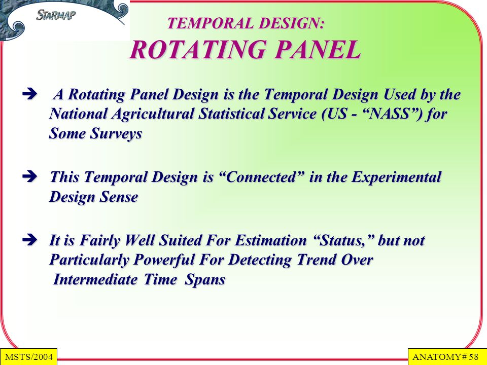 ANATOMY # 58MSTS/2004 TEMPORAL DESIGN: ROTATING PANEL A Rotating Panel Design is the Temporal Design Used by the National Agricultural Statistical Service (US - NASS) for Some Surveys This Temporal Design is Connected in the Experimental Design Sense It is Fairly Well Suited For Estimation Status, but not Particularly Powerful For Detecting Trend Over Intermediate Time Spans