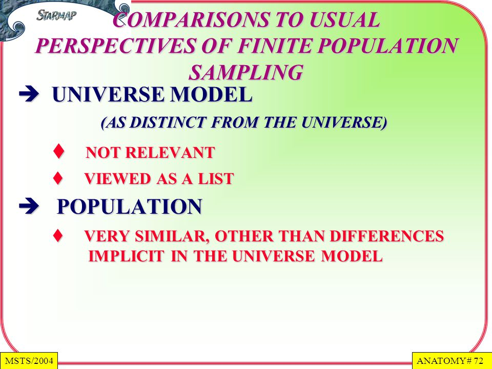 ANATOMY # 72MSTS/2004 COMPARISONS TO USUAL PERSPECTIVES OF FINITE POPULATION SAMPLING UNIVERSE MODEL (AS DISTINCT FROM THE UNIVERSE) UNIVERSE MODEL (AS DISTINCT FROM THE UNIVERSE) NOT RELEVANT NOT RELEVANT VIEWED AS A LIST VIEWED AS A LIST POPULATION POPULATION VERY SIMILAR, OTHER THAN DIFFERENCES IMPLICIT IN THE UNIVERSE MODEL VERY SIMILAR, OTHER THAN DIFFERENCES IMPLICIT IN THE UNIVERSE MODEL
