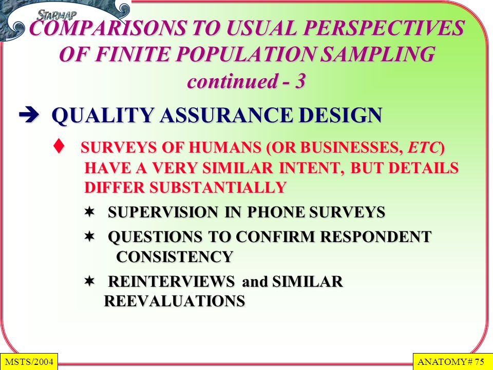 ANATOMY # 75MSTS/2004 COMPARISONS TO USUAL PERSPECTIVES OF FINITE POPULATION SAMPLING continued - 3 QUALITY ASSURANCE DESIGN QUALITY ASSURANCE DESIGN SURVEYS OF HUMANS (OR BUSINESSES, ETC) HAVE A VERY SIMILAR INTENT, BUT DETAILS DIFFER SUBSTANTIALLY SURVEYS OF HUMANS (OR BUSINESSES, ETC) HAVE A VERY SIMILAR INTENT, BUT DETAILS DIFFER SUBSTANTIALLY SUPERVISION IN PHONE SURVEYS SUPERVISION IN PHONE SURVEYS QUESTIONS TO CONFIRM RESPONDENT CONSISTENCY QUESTIONS TO CONFIRM RESPONDENT CONSISTENCY REINTERVIEWS and SIMILAR REEVALUATIONS REINTERVIEWS and SIMILAR REEVALUATIONS