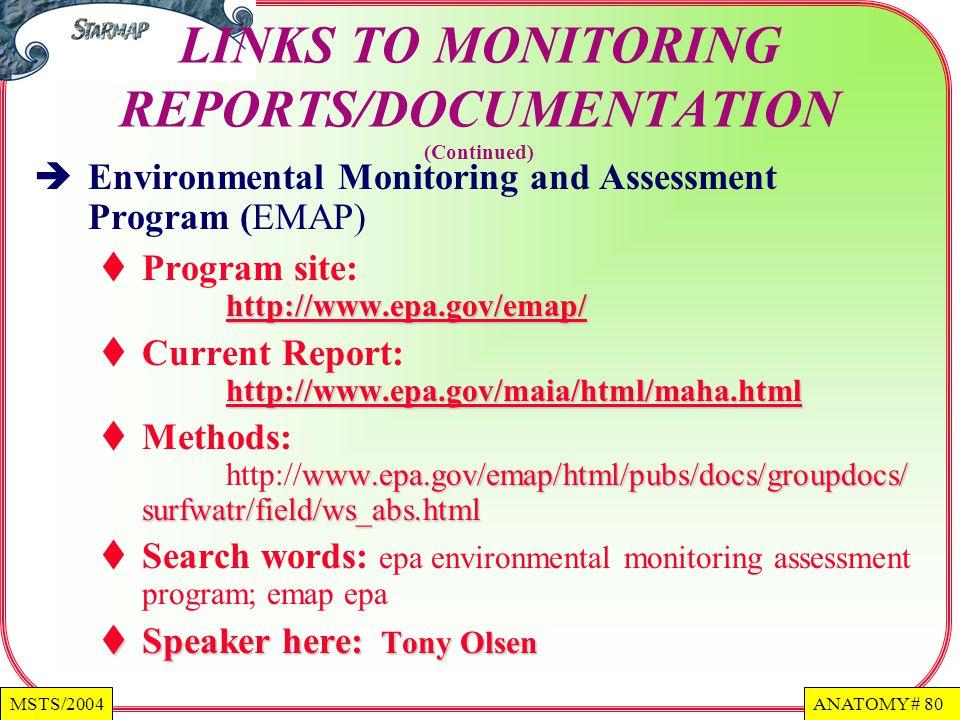 ANATOMY # 80MSTS/2004 LINKS TO MONITORING REPORTS/DOCUMENTATION (Continued) Environmental Monitoring and Assessment Program (EMAP) http://www.epa.gov/emap/ Program site: http://www.epa.gov/emap/ http://www.epa.gov/emap/ http://www.epa.gov/maia/html/maha.html Current Report: http://www.epa.gov/maia/html/maha.html http://www.epa.gov/maia/html/maha.html www.epa.gov/emap/html/pubs/docs/groupdocs/ surfwatr/field/ws_abs.html Methods: http://www.epa.gov/emap/html/pubs/docs/groupdocs/ surfwatr/field/ws_abs.html Search words: epa environmental monitoring assessment program; emap epa Speaker here: Tony Olsen Speaker here: Tony Olsen