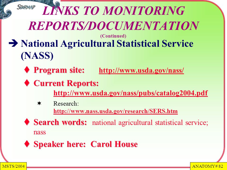 ANATOMY # 82MSTS/2004 LINKS TO MONITORING REPORTS/DOCUMENTATION (Continued) National Agricultural Statistical Service (NASS) Program site: Program site: http://www.usda.gov/nass/ http://www.usda.gov/nass/ Current Reports: Current Reports: http://www.usda.gov/nass/pubs/catalog2004.pdf http://www.usda.gov/nass/pubs/catalog2004.pdf Research: Research: http://www.nass.usda.gov/research/SERS.htm http://www.nass.usda.gov/research/SERS.htm Search words: Search words: national agricultural statistical service; nass Speaker here: Carol House Speaker here: Carol House