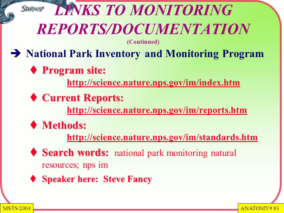 ANATOMY # 83MSTS/2004 LINKS TO MONITORING REPORTS/DOCUMENTATION (Continued) National Park Inventory and Monitoring Program Program site: Program site: http://science.nature.nps.gov/im/index.htm http://science.nature.nps.gov/im/index.htm Current Reports: Current Reports: http://science.nature.nps.gov/im/reports.htm http://science.nature.nps.gov/im/reports.htm Methods: Methods: http://science.nature.nps.gov/im/standards.htm http://science.nature.nps.gov/im/standards.htm Search words: Search words: national park monitoring natural resources; nps im Speaker here: Steve Fancy Speaker here: Steve Fancy