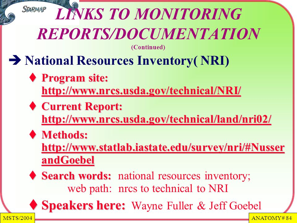 ANATOMY # 84MSTS/2004 LINKS TO MONITORING REPORTS/DOCUMENTATION (Continued) National Resources Inventory( NRI) Program site: http://www.nrcs.usda.gov/technical/NRI/ Program site: http://www.nrcs.usda.gov/technical/NRI/ http://www.nrcs.usda.gov/technical/NRI/ Current Report: http://www.nrcs.usda.gov/technical/land/nri02/ Current Report: http://www.nrcs.usda.gov/technical/land/nri02/ http://www.nrcs.usda.gov/technical/land/nri02/ Methods: http://www.statlab.iastate.edu/survey/nri/#Nusser andGoebel Methods: http://www.statlab.iastate.edu/survey/nri/#Nusser andGoebel http://www.statlab.iastate.edu/survey/nri/#Nusser andGoebel http://www.statlab.iastate.edu/survey/nri/#Nusser andGoebel Search words: Search words: national resources inventory; web path: nrcs to technical to NRI Speakers here: Speakers here: Wayne Fuller & Jeff Goebel