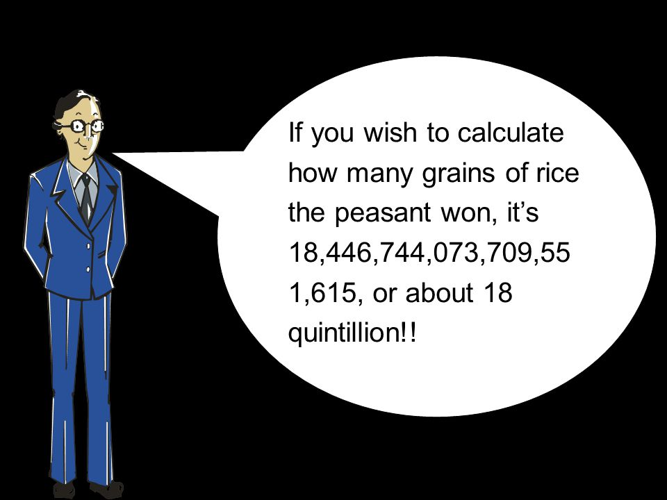 If you wish to calculate how many grains of rice the peasant won, its 18,446,744,073,709,55 1,615, or about 18 quintillion!!