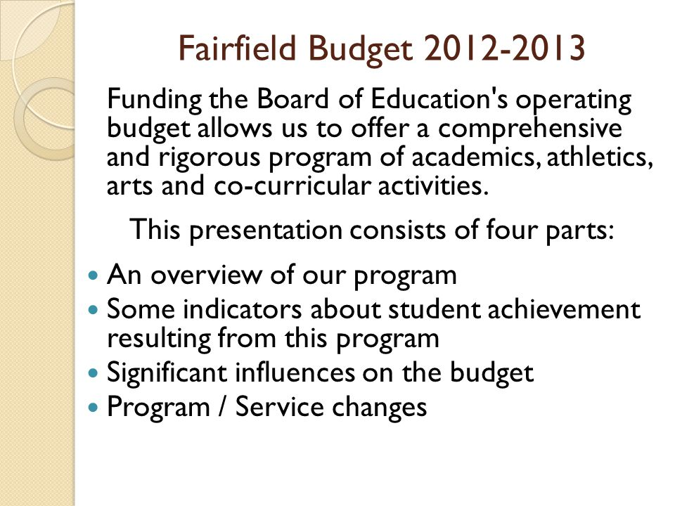 Fairfield Budget 2012-2013 Funding the Board of Education s operating budget allows us to offer a comprehensive and rigorous program of academics, athletics, arts and co-curricular activities.