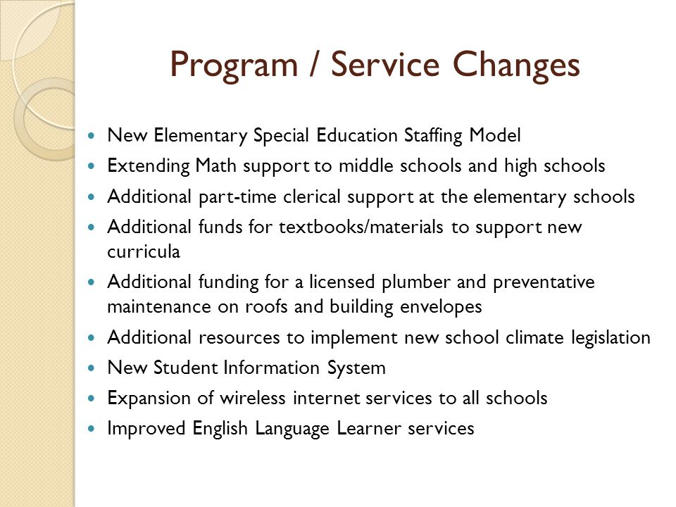 Program / Service Changes New Elementary Special Education Staffing Model Extending Math support to middle schools and high schools Additional part-time clerical support at the elementary schools Additional funds for textbooks/materials to support new curricula Additional funding for a licensed plumber and preventative maintenance on roofs and building envelopes Additional resources to implement new school climate legislation New Student Information System Expansion of wireless internet services to all schools Improved English Language Learner services