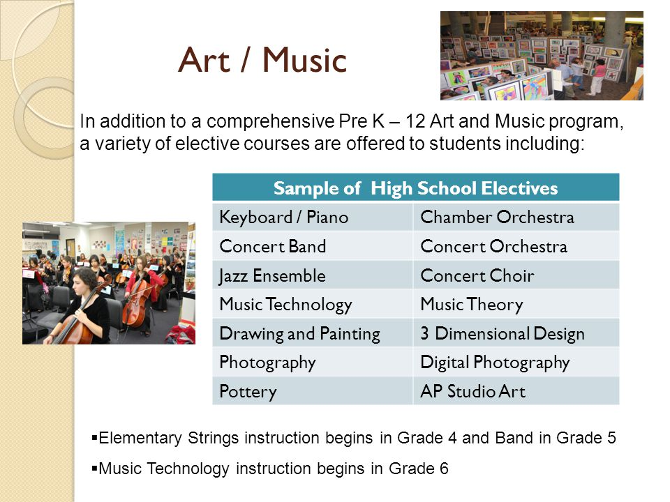 Art / Music In addition to a comprehensive Pre K – 12 Art and Music program, a variety of elective courses are offered to students including: Sample of High School Electives Keyboard / PianoChamber Orchestra Concert BandConcert Orchestra Jazz EnsembleConcert Choir Music TechnologyMusic Theory Drawing and Painting3 Dimensional Design PhotographyDigital Photography PotteryAP Studio Art Elementary Strings instruction begins in Grade 4 and Band in Grade 5 Music Technology instruction begins in Grade 6