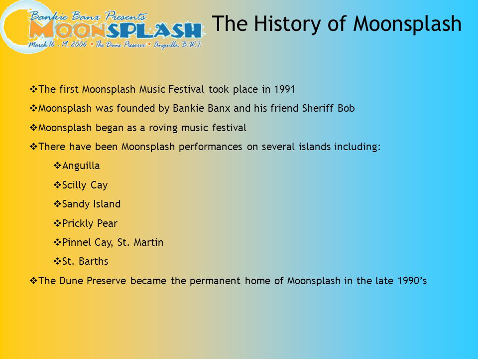 The History of Moonsplash The first Moonsplash Music Festival took place in 1991 Moonsplash was founded by Bankie Banx and his friend Sheriff Bob Moon