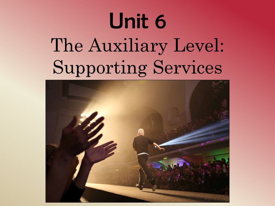 Unit 6 The Auxiliary Level: Supporting Services
