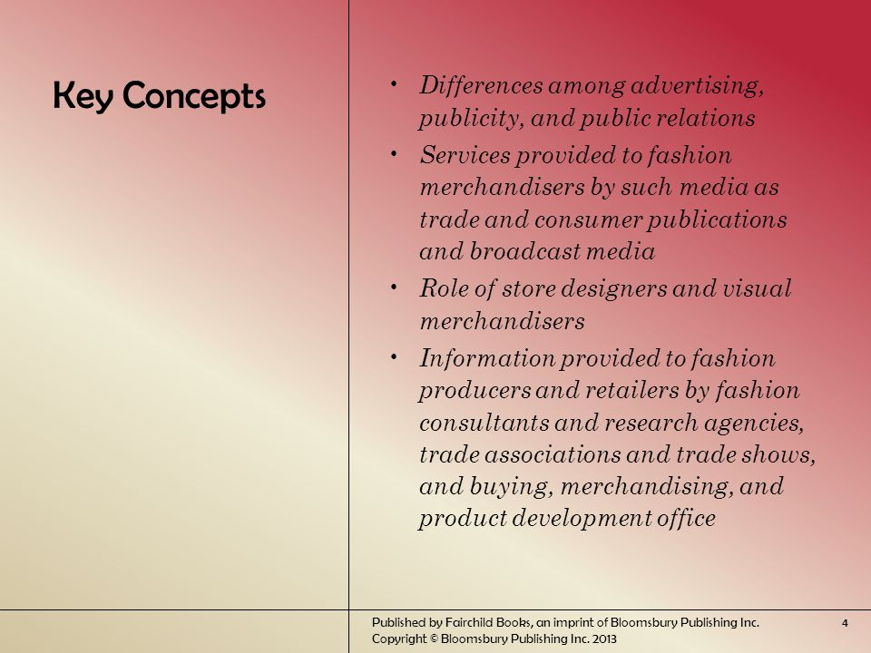 Key Concepts Differences among advertising, publicity, and public relations Services provided to fashion merchandisers by such media as trade and consumer publications and broadcast media Role of store designers and visual merchandisers Information provided to fashion producers and retailers by fashion consultants and research agencies, trade associations and trade shows, and buying, merchandising, and product development office Published by Fairchild Books, an imprint of Bloomsbury Publishing Inc.