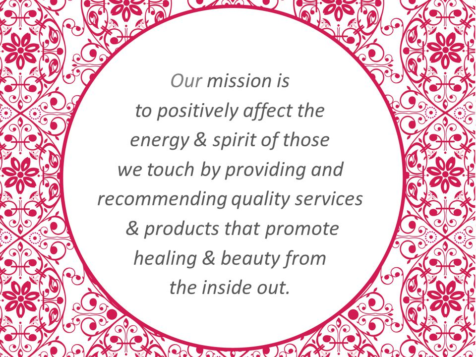 Our mission is to positively affect the energy & spirit of those we touch by providing and recommending quality services & products that promote healing & beauty from the inside out.