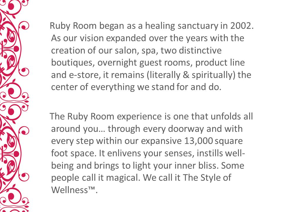 Ruby Room began as a healing sanctuary in 2002. As our vision expanded over the years with the creation of our salon, spa, two distinctive boutiques,