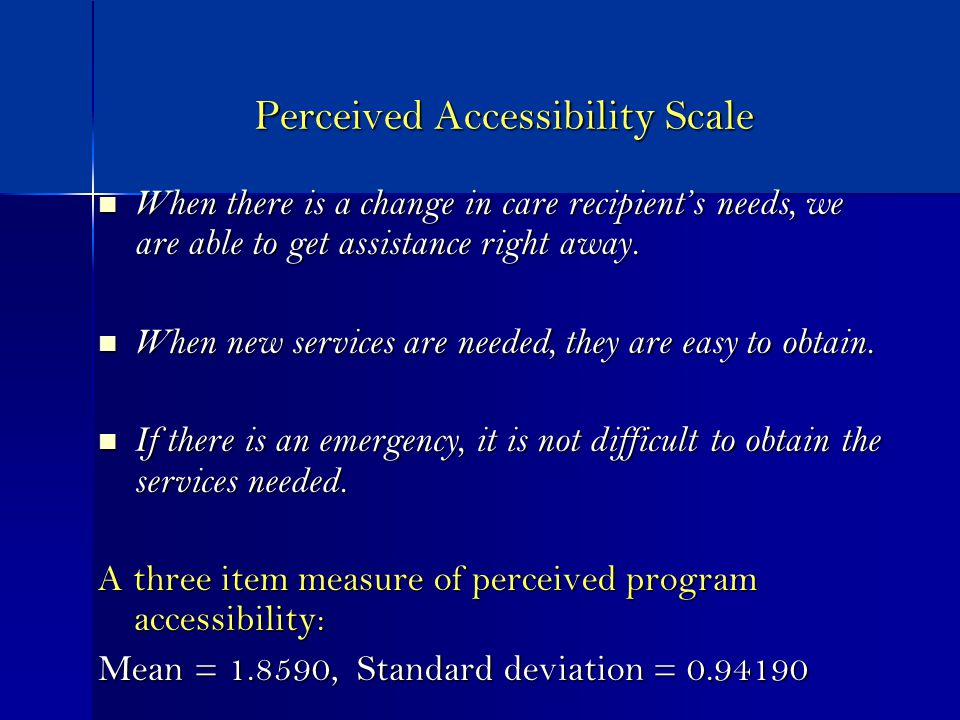 Perceived Accessibility Scale When there is a change in care recipients needs, we are able to get assistance right away.