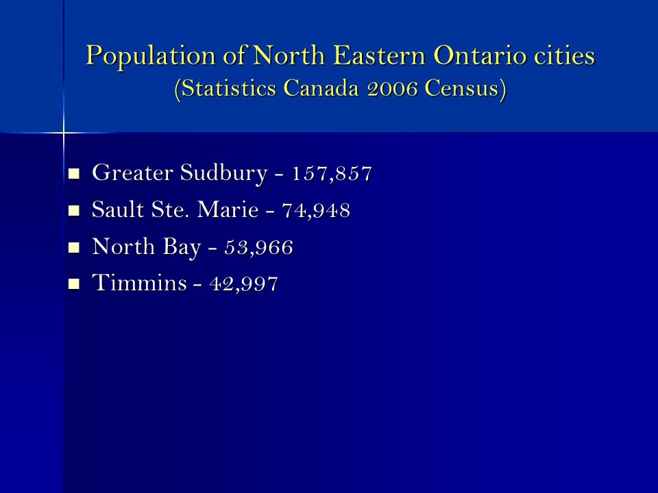 Population of North Eastern Ontario cities (Statistics Canada 2006 Census) Greater Sudbury - 157,857 Greater Sudbury - 157,857 Sault Ste.