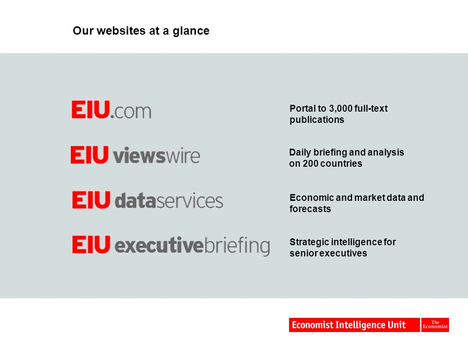 Our websites at a glance Portal to 3,000 full-text publications Daily briefing and analysis on 200 countries Economic and market data and forecasts Strategic intelligence for senior executives