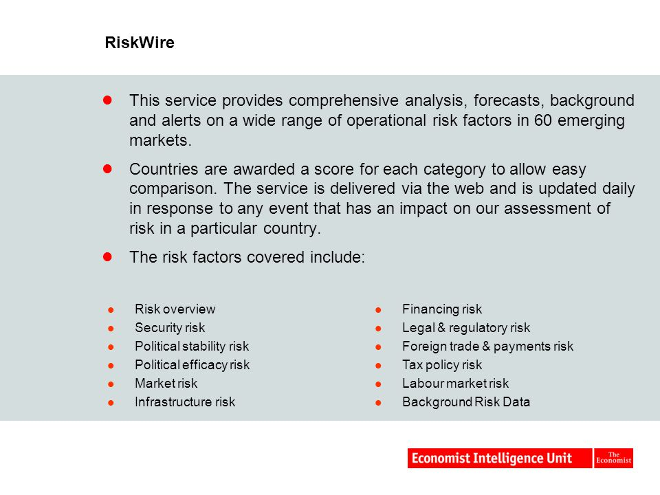 RiskWire This service provides comprehensive analysis, forecasts, background and alerts on a wide range of operational risk factors in 60 emerging markets.