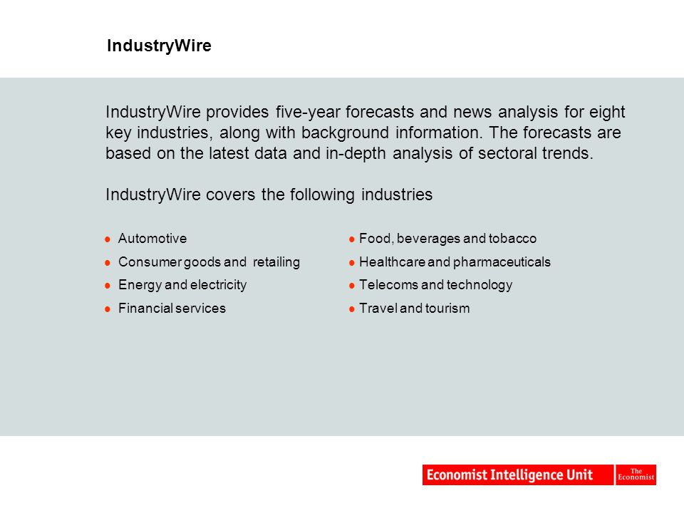 IndustryWire Automotive Consumer goods and retailing Energy and electricity Financial services Food, beverages and tobacco Healthcare and pharmaceuticals Telecoms and technology Travel and tourism IndustryWire provides five-year forecasts and news analysis for eight key industries, along with background information.