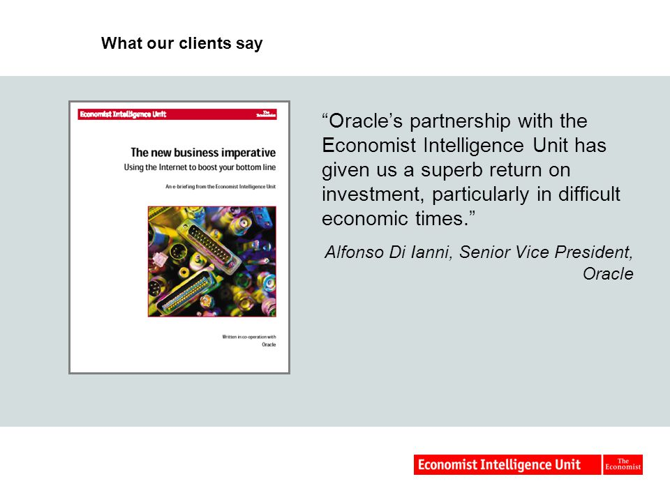 What our clients say Oracles partnership with the Economist Intelligence Unit has given us a superb return on investment, particularly in difficult economic times.