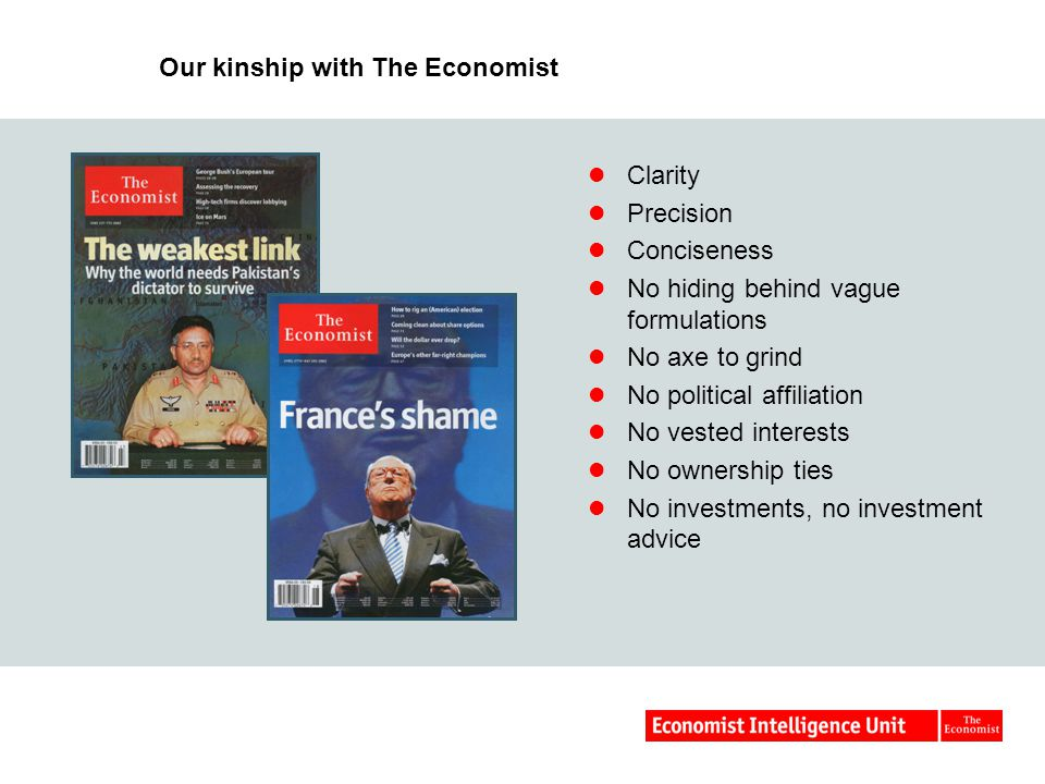 Our kinship with The Economist Clarity Precision Conciseness No hiding behind vague formulations No axe to grind No political affiliation No vested interests No ownership ties No investments, no investment advice